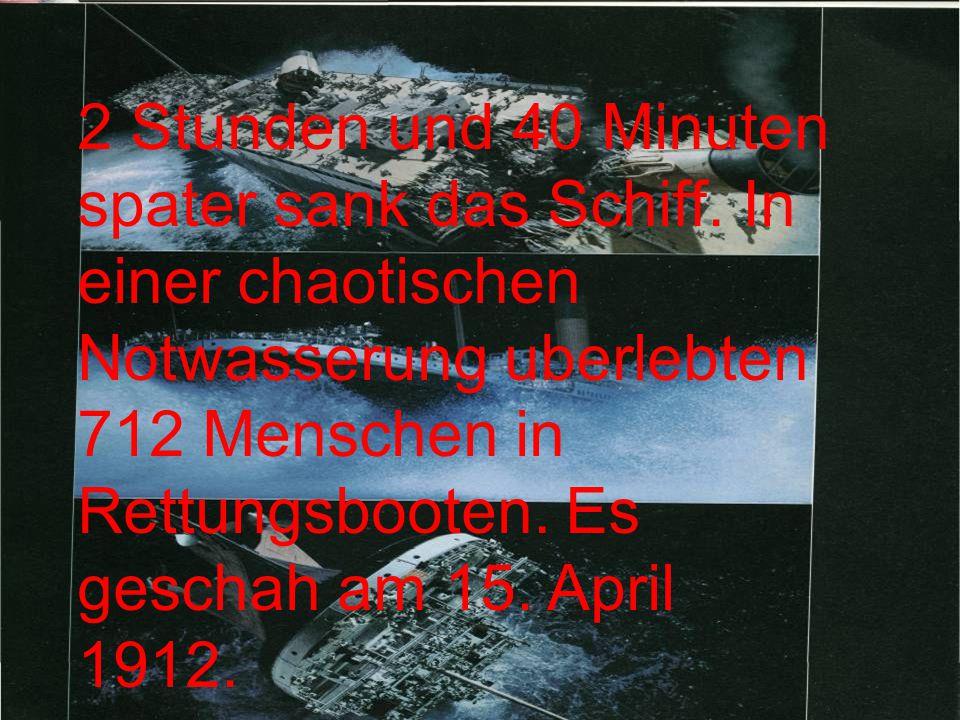 2 Stunden und 40 Minuten spater sank das Schiff. In einer chaotischen Notwasserung uberlebten 712 Menschen in Rettungsbooten. Es geschah am 15. April