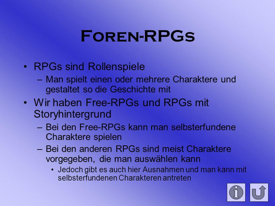 Foren-RPGs RPGs sind Rollenspiele –Man spielt einen oder mehrere Charaktere und gestaltet so die Geschichte mit Wir haben Free-RPGs und RPGs mit Storyhintergrund –Bei den Free-RPGs kann man selbsterfundene Charaktere spielen –Bei den anderen RPGs sind meist Charaktere vorgegeben, die man auswählen kann Jedoch gibt es auch hier Ausnahmen und man kann mit selbsterfundenen Charakteren antreten