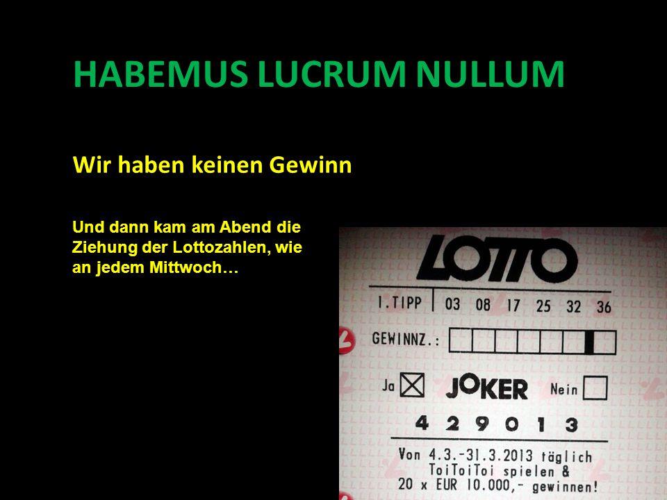 HABEMUS LUCRUM NULLUM Und dann kam am Abend die Ziehung der Lottozahlen, wie an jedem Mittwoch… Wir haben keinen Gewinn