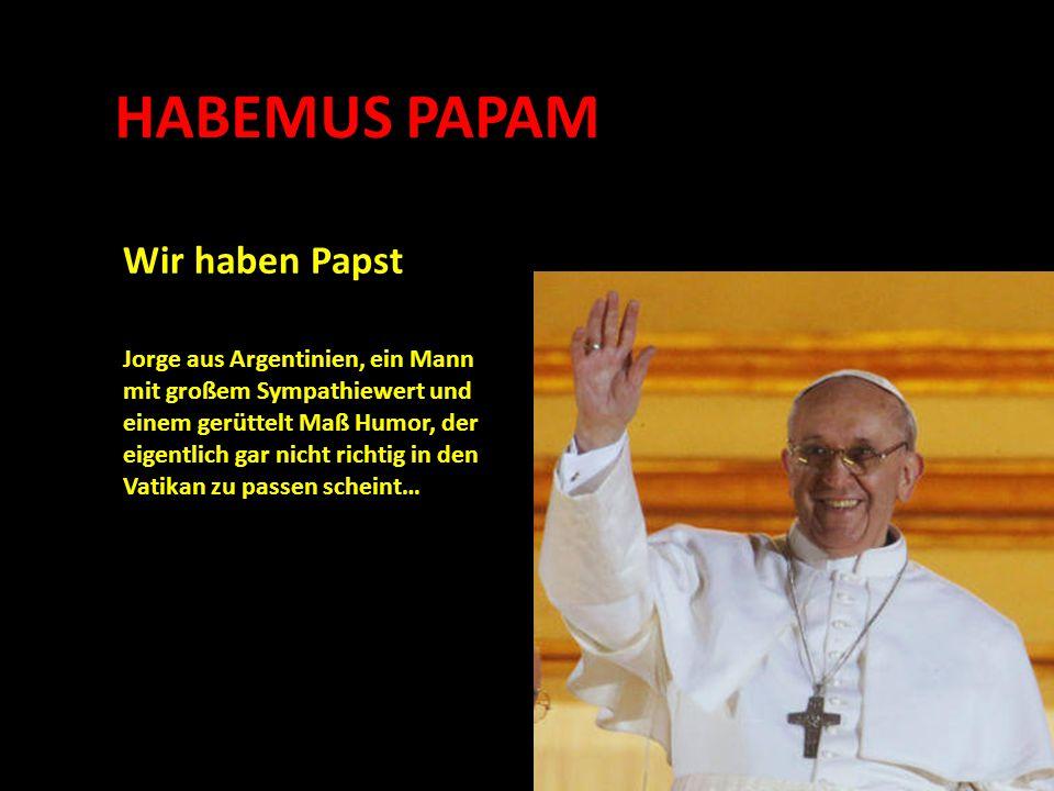 HABEMUS PAPAM Wir haben Papst Jorge aus Argentinien, ein Mann mit großem Sympathiewert und einem gerüttelt Maß Humor, der eigentlich gar nicht richtig in den Vatikan zu passen scheint…
