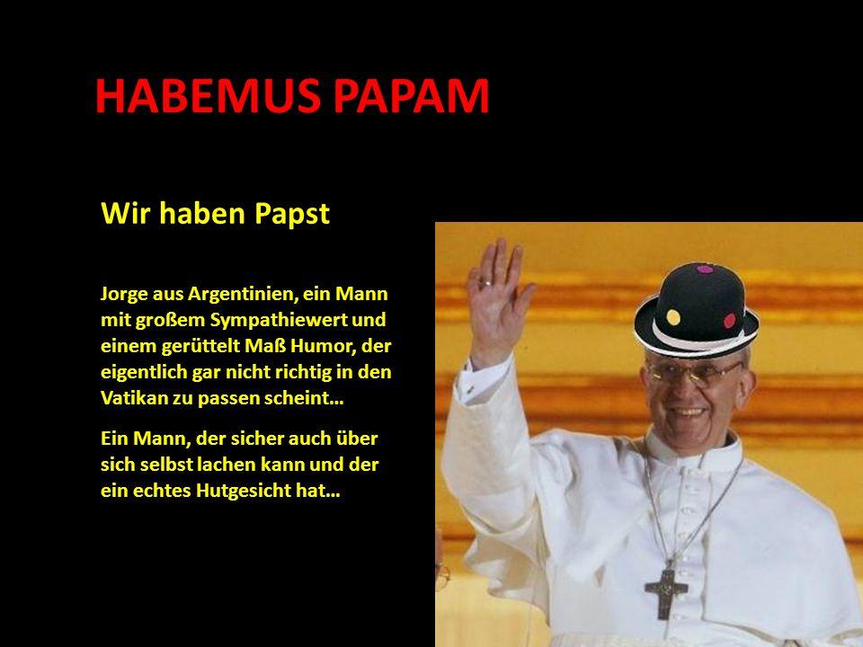 HABEMUS PAPAM Wir haben Papst Ein Mann, der sicher auch über sich selbst lachen kann und der ein echtes Hutgesicht hat… Jorge aus Argentinien, ein Mann mit großem Sympathiewert und einem gerüttelt Maß Humor, der eigentlich gar nicht richtig in den Vatikan zu passen scheint…