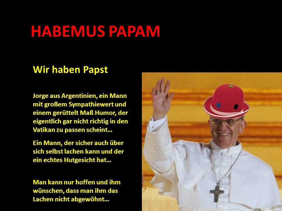 HABEMUS PAPAM Wir haben Papst Man kann nur hoffen und ihm wünschen, dass man ihm das Lachen nicht abgewöhnt… Jorge aus Argentinien, ein Mann mit großem Sympathiewert und einem gerüttelt Maß Humor, der eigentlich gar nicht richtig in den Vatikan zu passen scheint… Ein Mann, der sicher auch über sich selbst lachen kann und der ein echtes Hutgesicht hat…