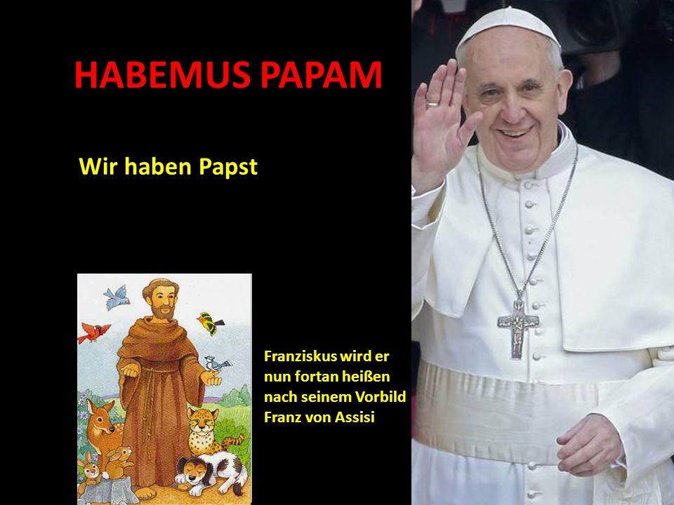 HABEMUS PAPAM Wir haben Papst Franziskus wird er nun fortan heißen nach seinem Vorbild Franz von Assisi