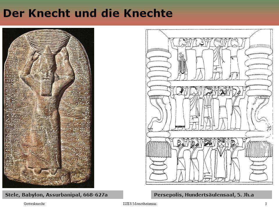 GottesknechtIIJES/Monotheismus3 Der Knecht und die Knechte Stele, Babylon, Assurbanipal, 668-627aPersepolis, Hundertsäulensaal, 5.