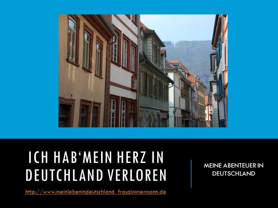ICH HAB'MEIN HERZ IN DEUTCHLAND VERLOREN http://www.meinlebenindeutschland_frauzimmermann.de MEINE ABENTEUER IN DEUTSCHLAND