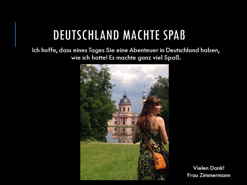 DEUTSCHLAND MACHTE SPAß Ich hoffe, dass eines Tages Sie eine Abenteuer in Deutschland haben, wie ich hatte! Es machte ganz viel Spaß. Vielen Dank! Fra