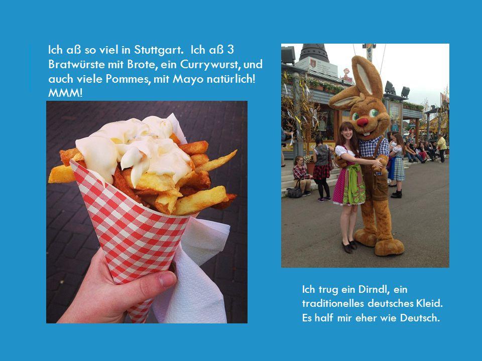 Ich aß so viel in Stuttgart. Ich aß 3 Bratwürste mit Brote, ein Currywurst, und auch viele Pommes, mit Mayo natürlich! MMM! Ich trug ein Dirndl, ein t