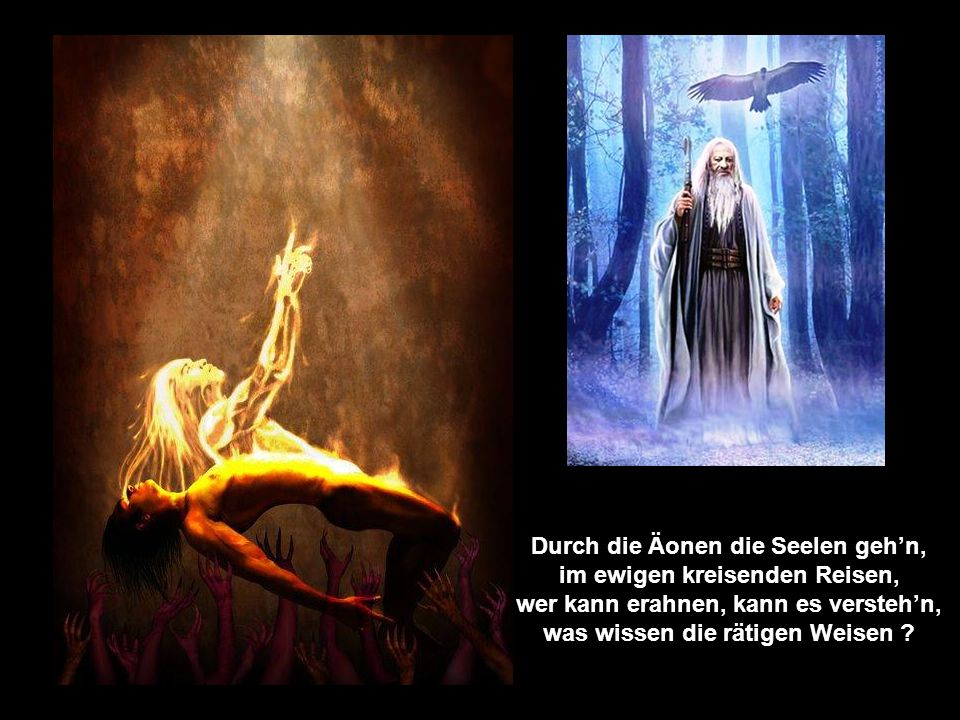 Durch die Äonen die Seelen geh'n, im ewigen kreisenden Reisen, wer kann erahnen, kann es versteh'n, was wissen die rätigen Weisen ?