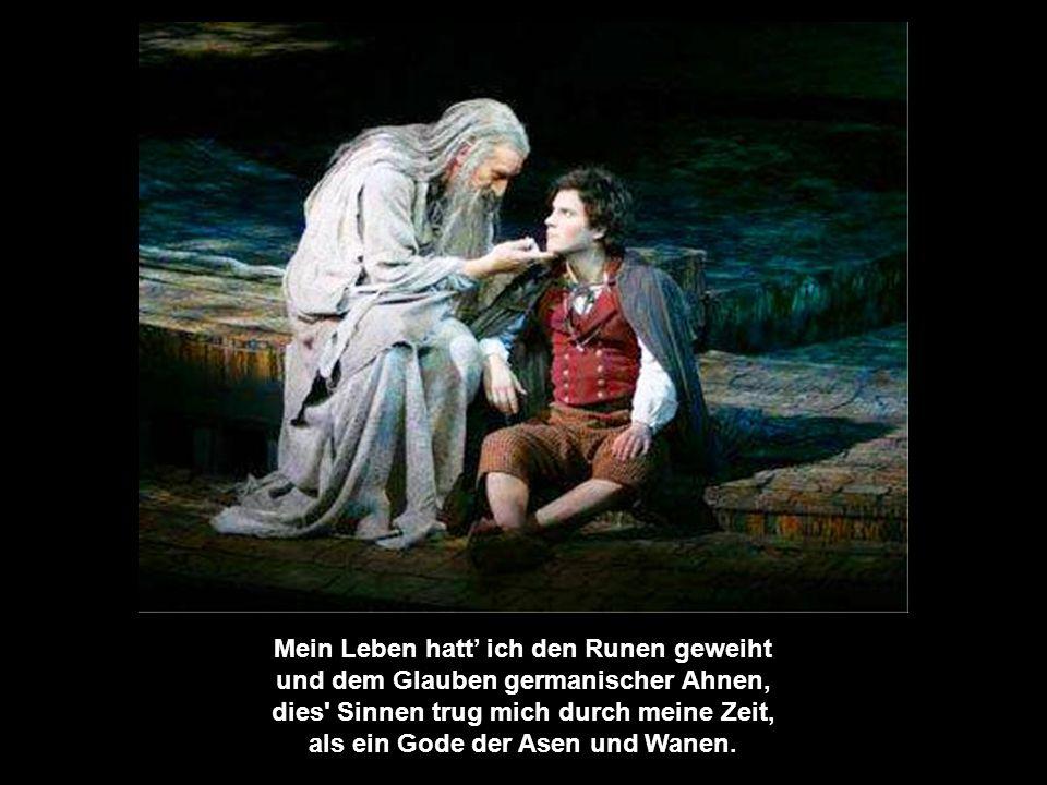 Mein Leben hatt' ich den Runen geweiht und dem Glauben germanischer Ahnen, dies Sinnen trug mich durch meine Zeit, als ein Gode der Asen und Wanen.