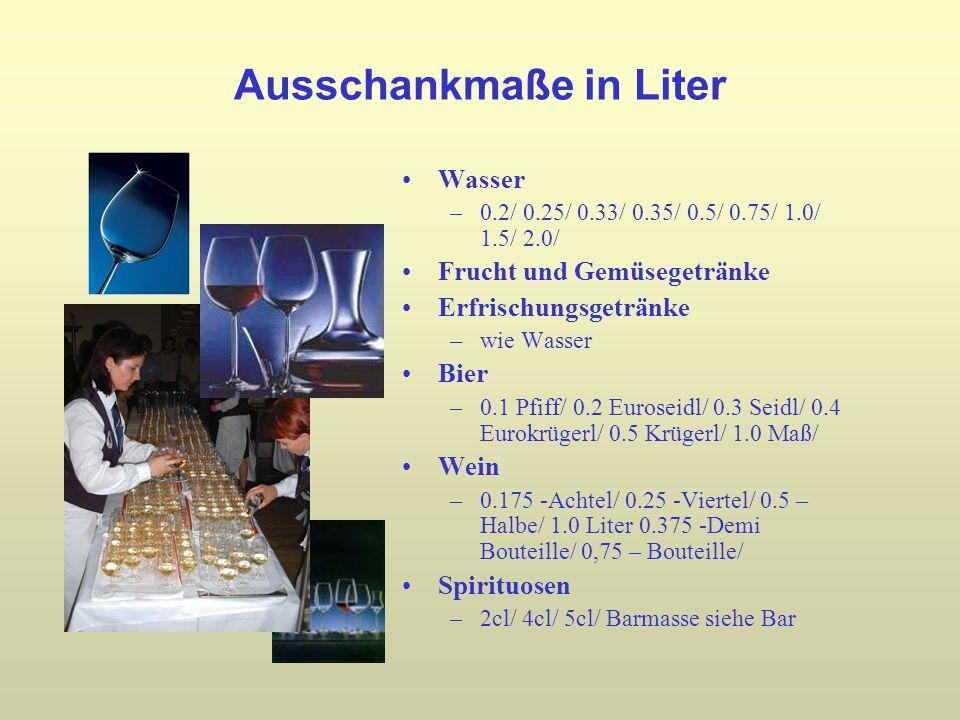 Ausschankmaße in Liter Wasser –0.2/ 0.25/ 0.33/ 0.35/ 0.5/ 0.75/ 1.0/ 1.5/ 2.0/ Frucht und Gemüsegetränke Erfrischungsgetränke –wie Wasser Bier –0.1 Pfiff/ 0.2 Euroseidl/ 0.3 Seidl/ 0.4 Eurokrügerl/ 0.5 Krügerl/ 1.0 Maß/ Wein –0.175 -Achtel/ 0.25 -Viertel/ 0.5 – Halbe/ 1.0 Liter 0.375 -Demi Bouteille/ 0,75 – Bouteille/ Spirituosen –2cl/ 4cl/ 5cl/ Barmasse siehe Bar