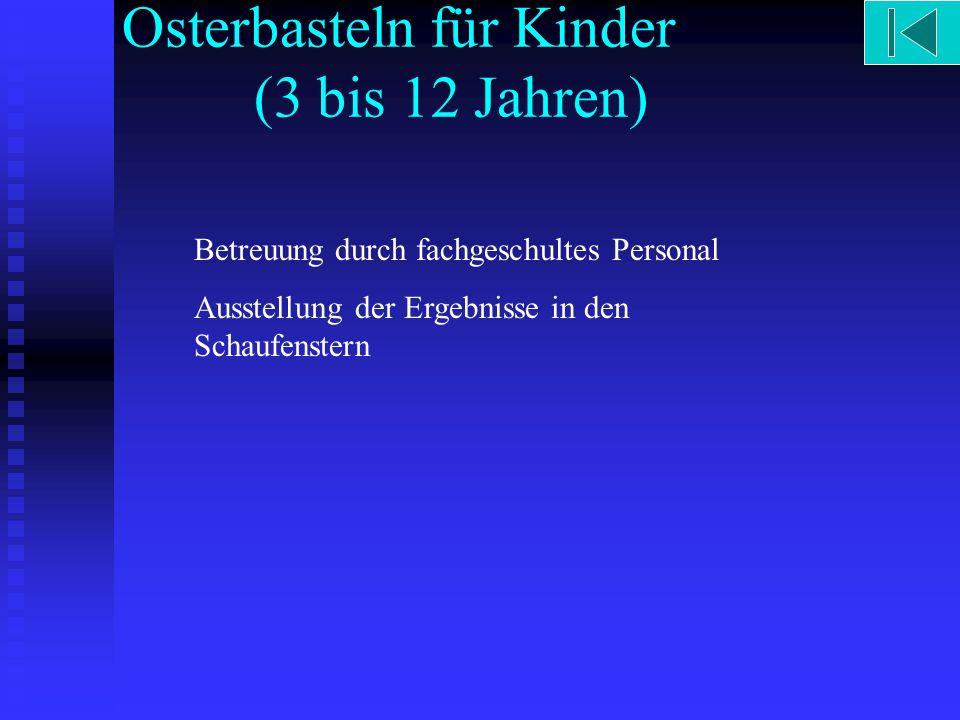 Osterbasteln für Kinder (3 bis 12 Jahren) Betreuung durch fachgeschultes Personal Ausstellung der Ergebnisse in den Schaufenstern