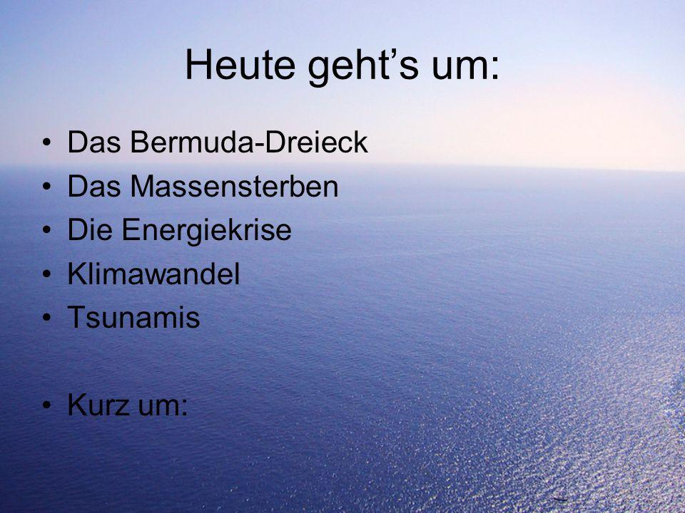 Heute geht's um: Das Bermuda-Dreieck Das Massensterben Die Energiekrise Klimawandel Tsunamis Kurz um: