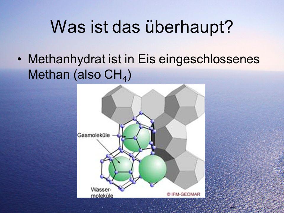 Was ist das überhaupt? Methanhydrat ist in Eis eingeschlossenes Methan (also CH 4 )