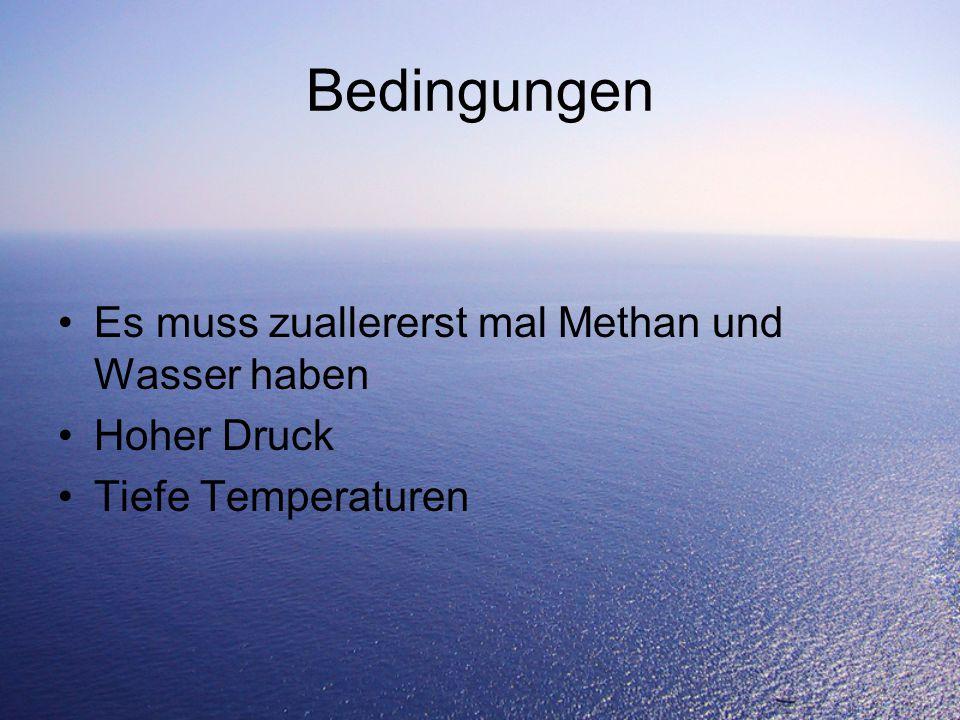 Bedingungen Es muss zuallererst mal Methan und Wasser haben Hoher Druck Tiefe Temperaturen