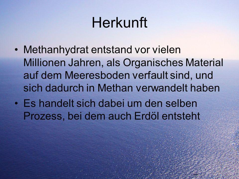 Herkunft Methanhydrat entstand vor vielen Millionen Jahren, als Organisches Material auf dem Meeresboden verfault sind, und sich dadurch in Methan verwandelt haben Es handelt sich dabei um den selben Prozess, bei dem auch Erdöl entsteht