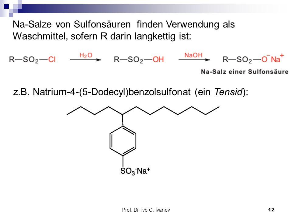Prof. Dr. Ivo C. Ivanov12 Na-Salze von Sulfonsäuren finden Verwendung als Waschmittel, sofern R darin langkettig ist: z.B. Natrium-4-(5-Dodecyl)benzol