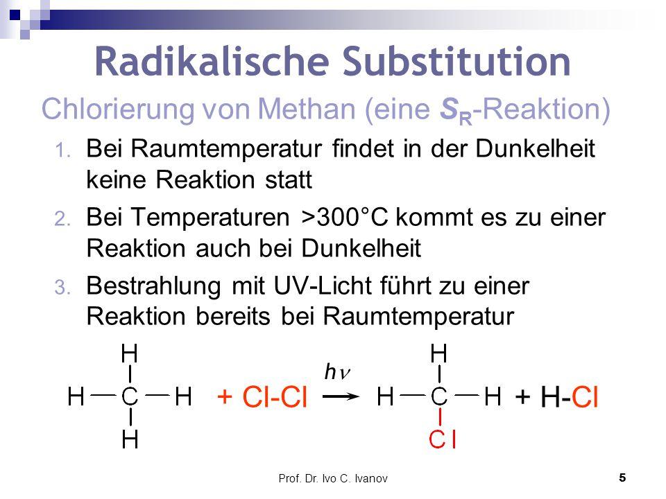 Prof. Dr. Ivo C. Ivanov5 Radikalische Substitution Chlorierung von Methan (eine S R -Reaktion) 1. Bei Raumtemperatur findet in der Dunkelheit keine Re