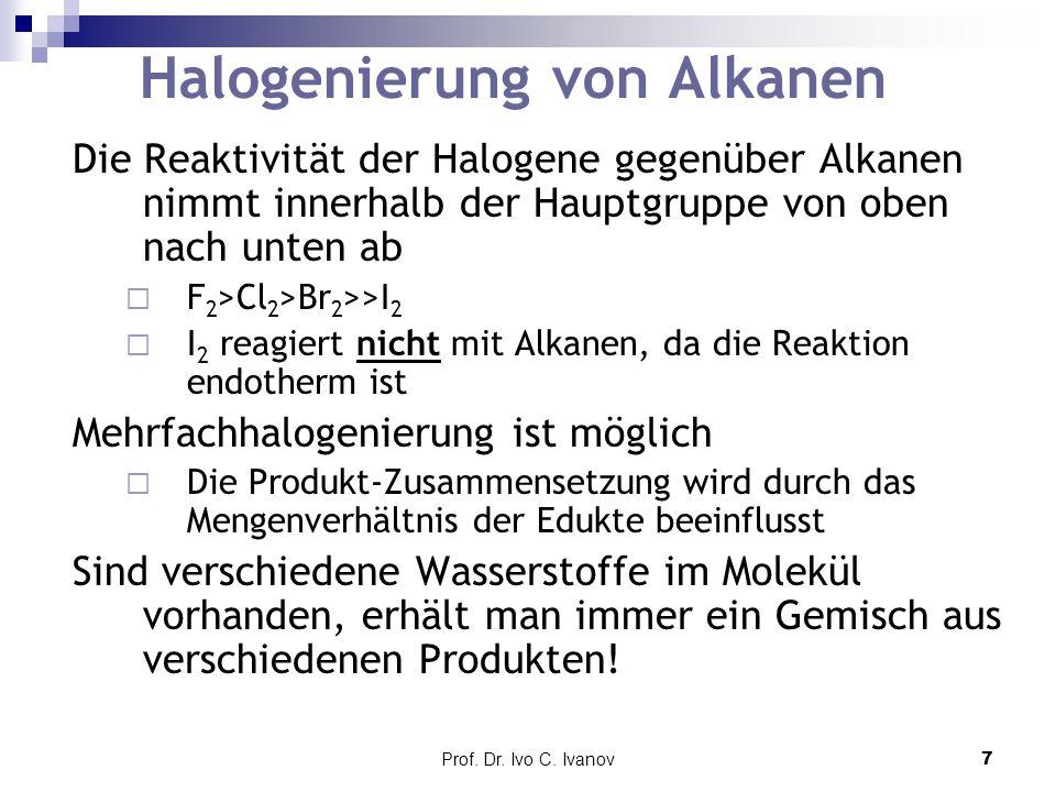 Prof. Dr. Ivo C. Ivanov7 Halogenierung von Alkanen Die Reaktivität der Halogene gegenüber Alkanen nimmt innerhalb der Hauptgruppe von oben nach unten