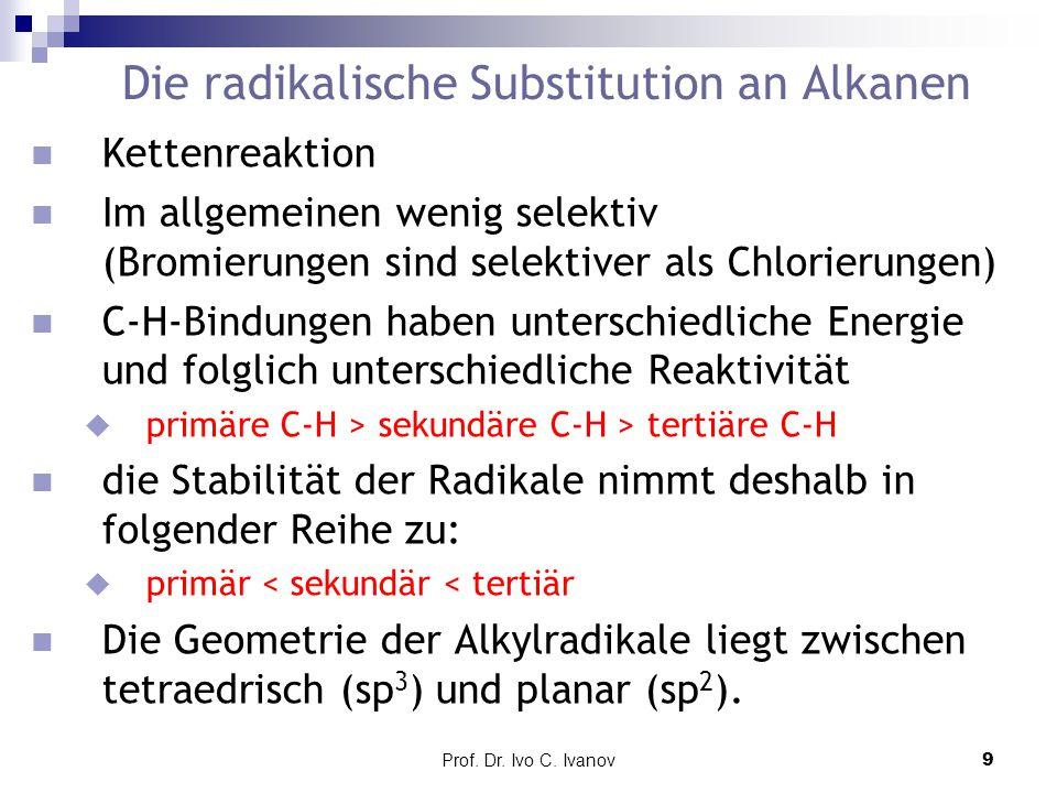 Prof. Dr. Ivo C. Ivanov9 Die radikalische Substitution an Alkanen n Kettenreaktion n Im allgemeinen wenig selektiv (Bromierungen sind selektiver als C