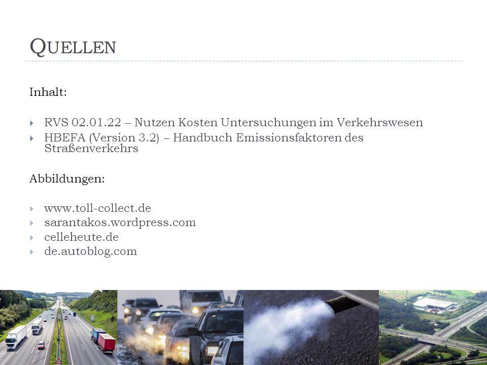 Q UELLEN Inhalt:  RVS 02.01.22 – Nutzen Kosten Untersuchungen im Verkehrswesen  HBEFA (Version 3.2) – Handbuch Emissionsfaktoren des Straßenverkehrs Abbildungen:  www.toll-collect.de  sarantakos.wordpress.com  celleheute.de  de.autoblog.com