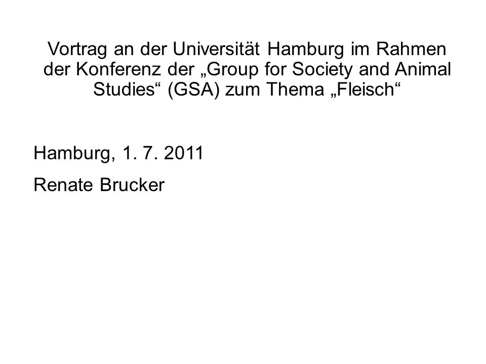 "Vortrag an der Universität Hamburg im Rahmen der Konferenz der ""Group for Society and Animal Studies"" (GSA) zum Thema ""Fleisch"" Hamburg, 1. 7. 2011 Re"