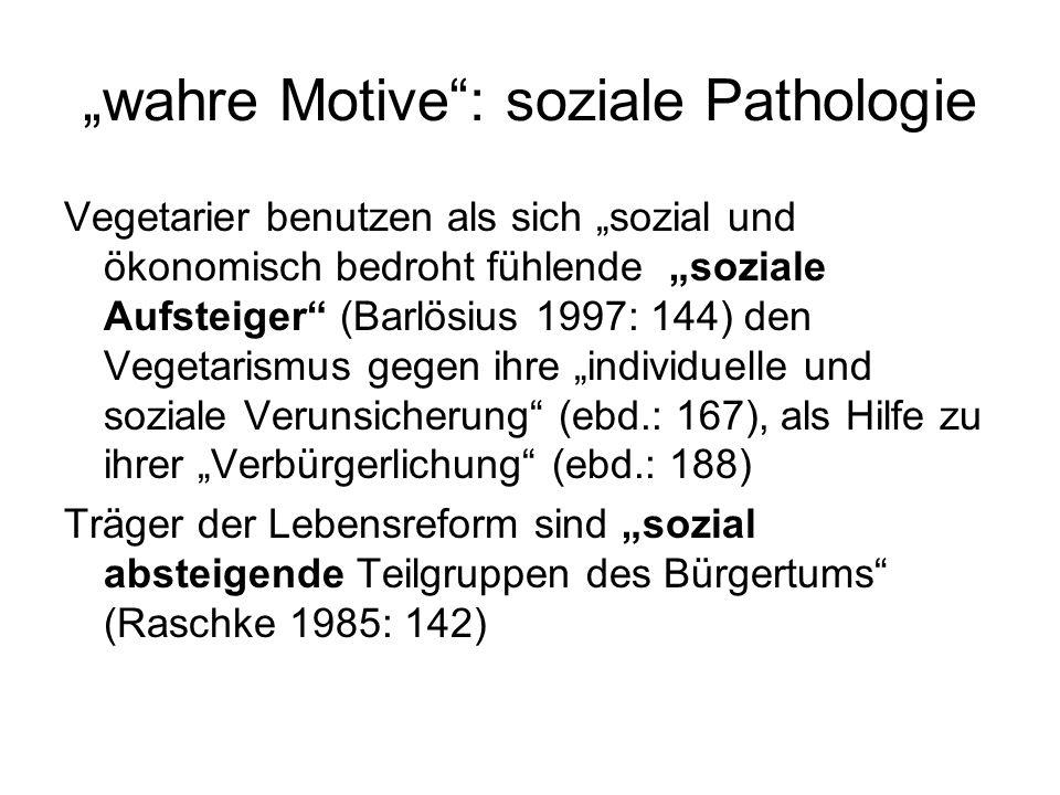 """""""wahre Motive : soziale Pathologie Vegetarier benutzen als sich """"sozial und ökonomisch bedroht fühlende """"soziale Aufsteiger (Barlösius 1997: 144) den Vegetarismus gegen ihre """"individuelle und soziale Verunsicherung (ebd.: 167), als Hilfe zu ihrer """"Verbürgerlichung (ebd.: 188) Träger der Lebensreform sind """"sozial absteigende Teilgruppen des Bürgertums (Raschke 1985: 142)"""