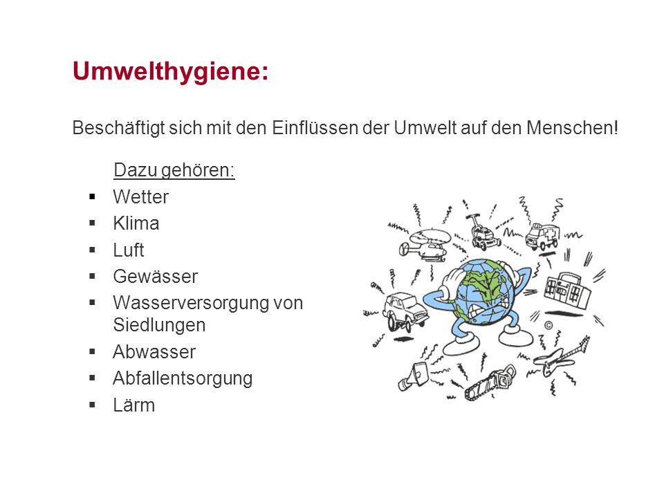 Umwelthygiene: Beschäftigt sich mit den Einflüssen der Umwelt auf den Menschen! Dazu gehören:  Wetter  Klima  Luft  Gewässer  Wasserversorgung vo