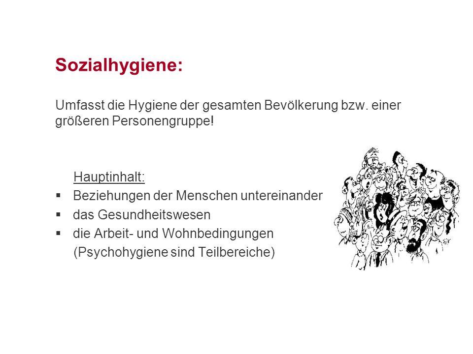 Sozialhygiene: Umfasst die Hygiene der gesamten Bevölkerung bzw. einer größeren Personengruppe! Hauptinhalt:  Beziehungen der Menschen untereinander