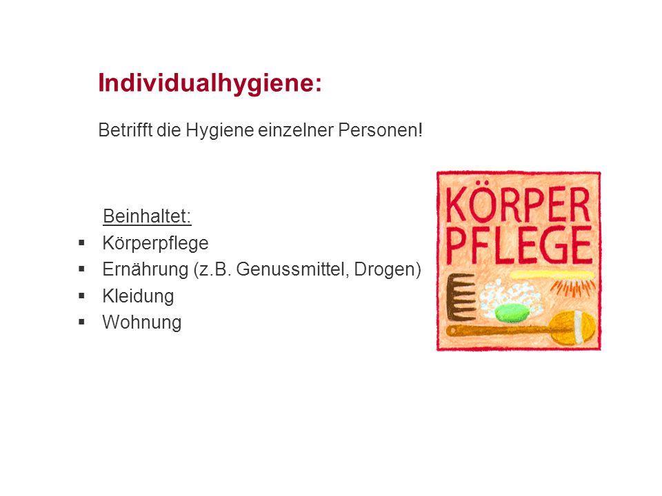 Individualhygiene: Betrifft die Hygiene einzelner Personen! Beinhaltet:  Körperpflege  Ernährung (z.B. Genussmittel, Drogen)  Kleidung  Wohnung