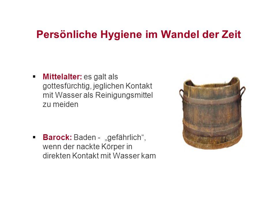 """Persönliche Hygiene im Wandel der Zeit  Mittelalter: es galt als gottesfürchtig, jeglichen Kontakt mit Wasser als Reinigungsmittel zu meiden  Barock: Baden - """"gefährlich , wenn der nackte Körper in direkten Kontakt mit Wasser kam"""