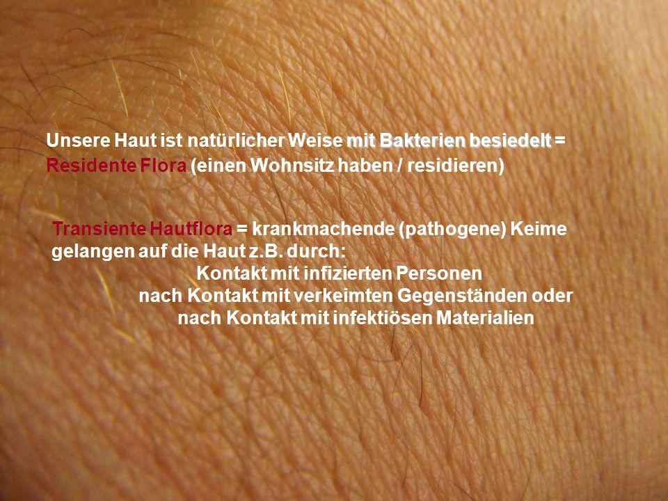 mit Bakterien besiedelt Unsere Haut ist natürlicher Weise mit Bakterien besiedelt = Residente Flora (einen Wohnsitz haben / residieren) Transiente Hautflora = krankmachende (pathogene) Keime gelangen auf die Haut z.B.
