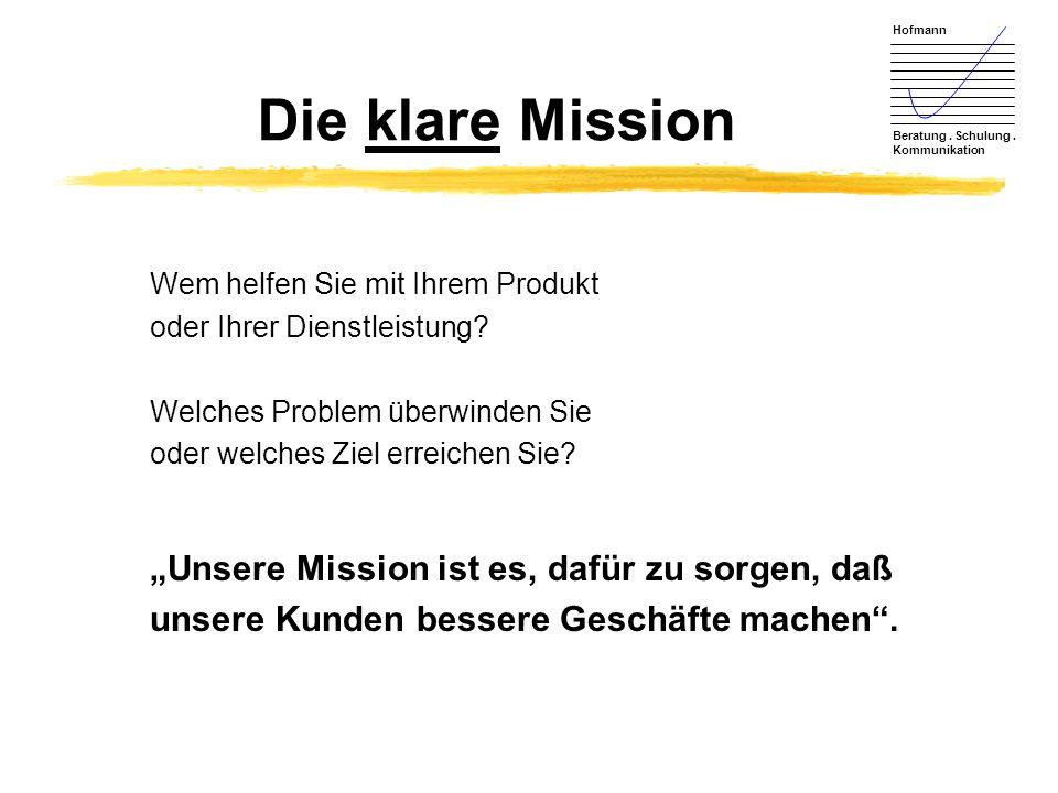 Hofmann Beratung. Schulung. Kommunikation Die klare Mission Wem helfen Sie mit Ihrem Produkt oder Ihrer Dienstleistung? Welches Problem überwinden Sie