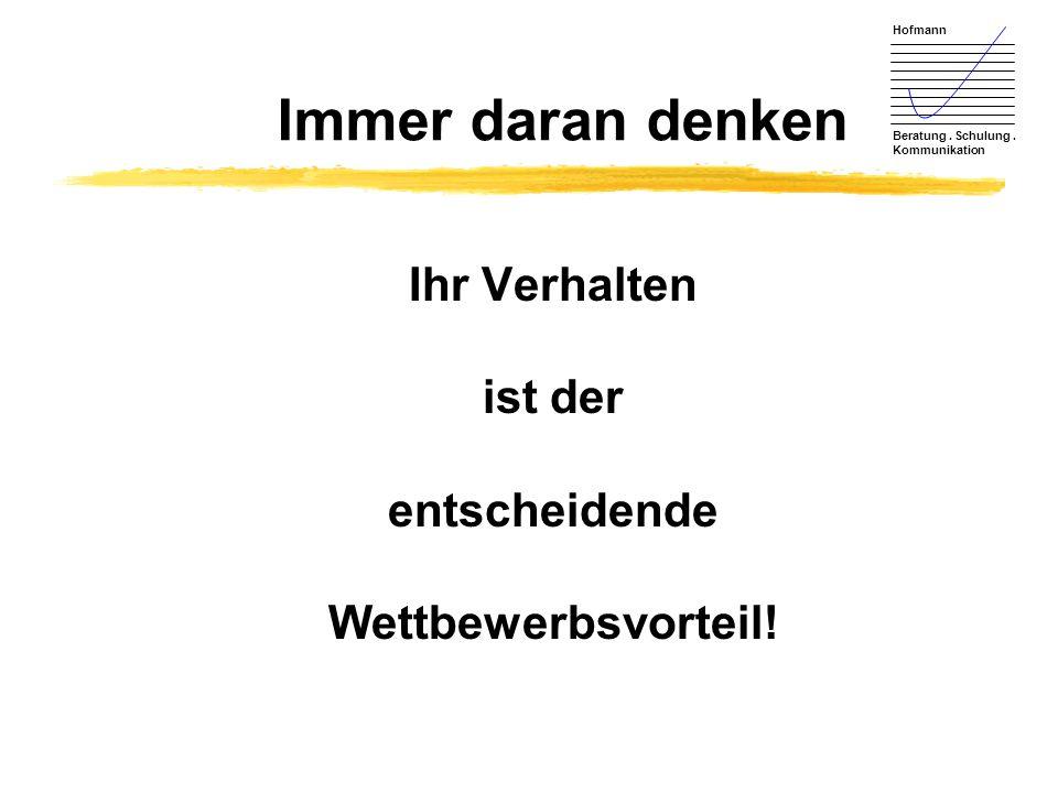 Hofmann Beratung. Schulung. Kommunikation Immer daran denken Ihr Verhalten ist der entscheidende Wettbewerbsvorteil!