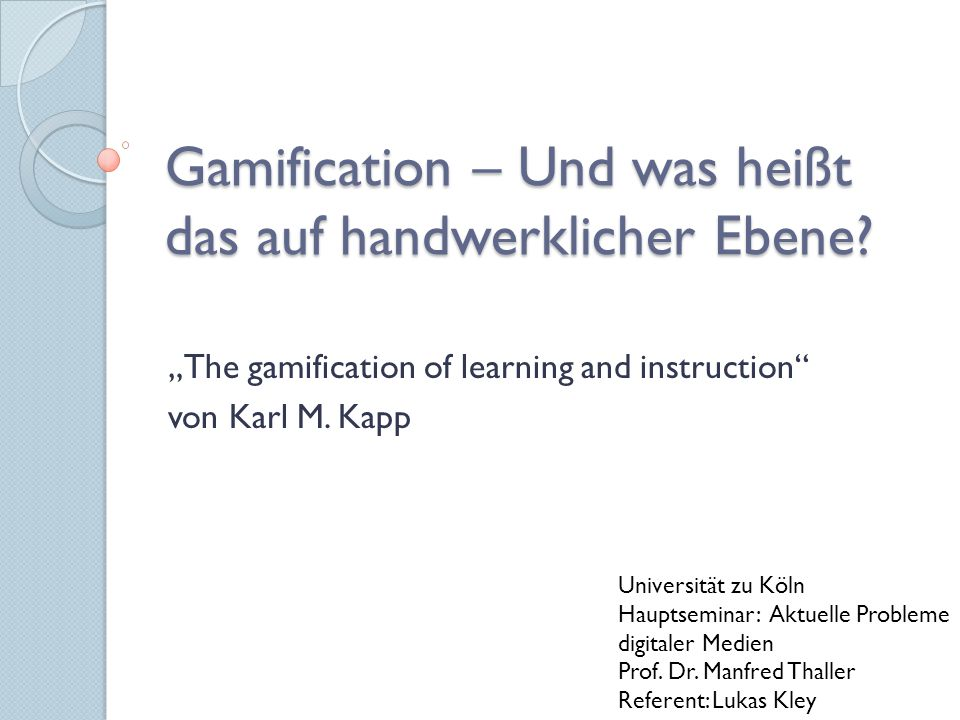 "Gamification – Und was heißt das auf handwerklicher Ebene? ""The gamification of learning and instruction"" von Karl M. Kapp Universität zu Köln Hauptse"