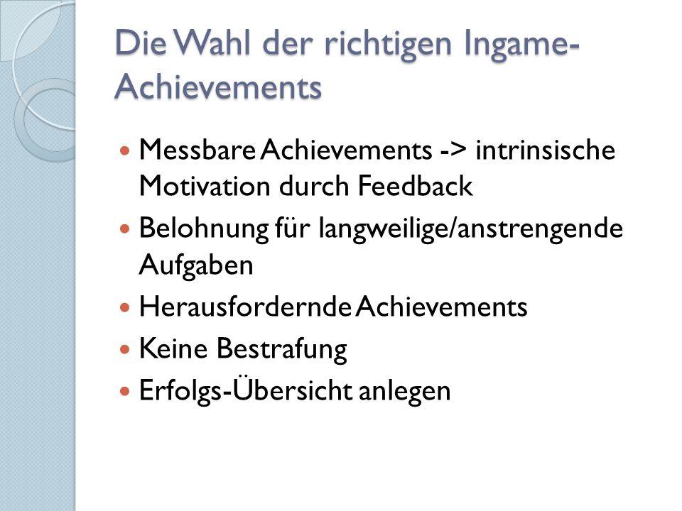 Die Wahl der richtigen Ingame- Achievements Messbare Achievements -> intrinsische Motivation durch Feedback Belohnung für langweilige/anstrengende Aufgaben Herausfordernde Achievements Keine Bestrafung Erfolgs-Übersicht anlegen