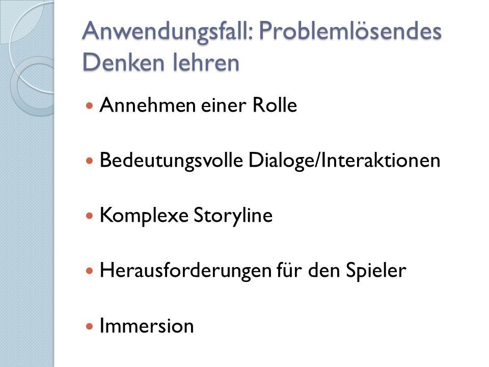 Anwendungsfall: Problemlösendes Denken lehren Annehmen einer Rolle Bedeutungsvolle Dialoge/Interaktionen Komplexe Storyline Herausforderungen für den Spieler Immersion