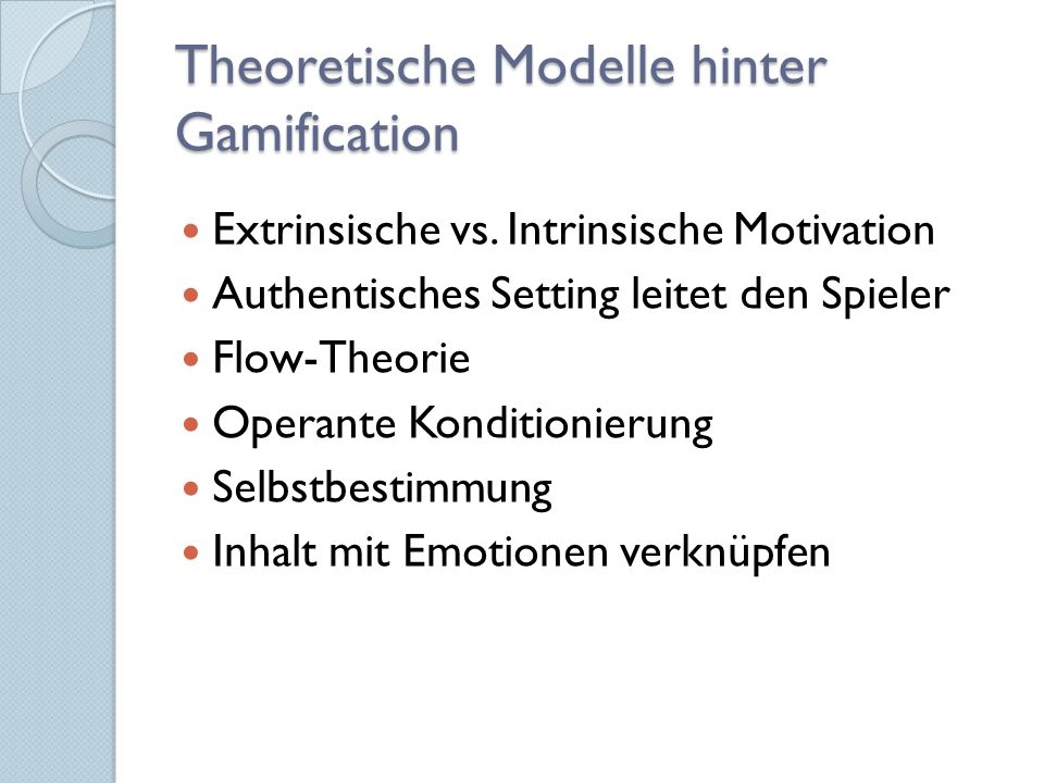 Theoretische Modelle hinter Gamification Extrinsische vs. Intrinsische Motivation Authentisches Setting leitet den Spieler Flow-Theorie Operante Kondi