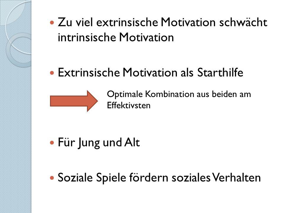 Zu viel extrinsische Motivation schwächt intrinsische Motivation Extrinsische Motivation als Starthilfe Für Jung und Alt Soziale Spiele fördern soziales Verhalten Optimale Kombination aus beiden am Effektivsten