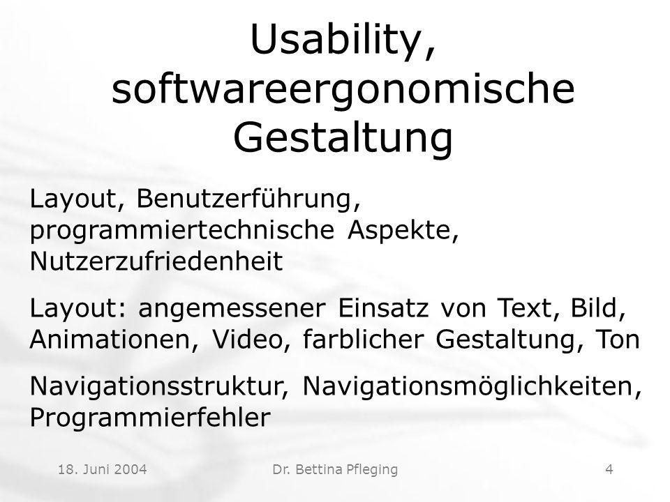 18. Juni 2004Dr. Bettina Pfleging4 Usability, softwareergonomische Gestaltung Layout, Benutzerführung, programmiertechnische Aspekte, Nutzerzufriedenh