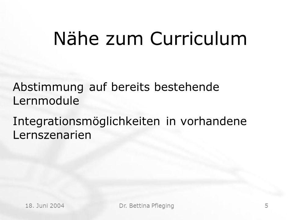 18. Juni 2004Dr. Bettina Pfleging5 Nähe zum Curriculum Abstimmung auf bereits bestehende Lernmodule Integrationsmöglichkeiten in vorhandene Lernszenar