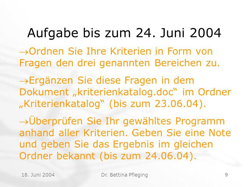 18. Juni 2004Dr. Bettina Pfleging9 Aufgabe bis zum 24. Juni 2004 Ordnen Sie Ihre Kriterien in Form von Fragen den drei genannten Bereichen zu. Ergän