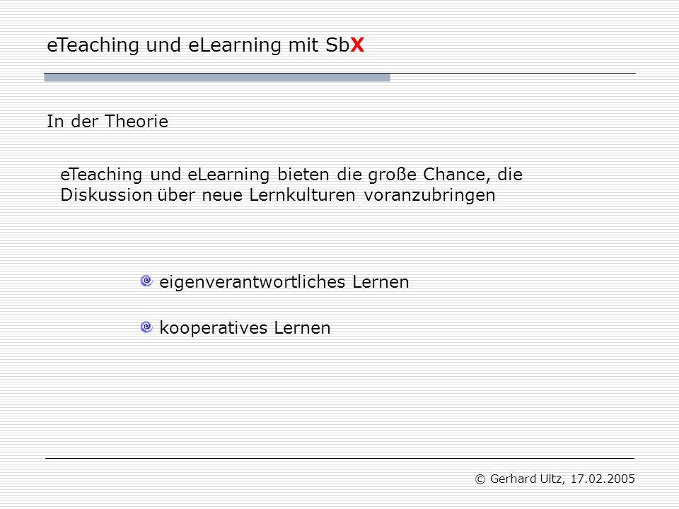 eTeaching und eLearning mit SbX © Gerhard Uitz, 17.02.2005 In der Theorie eigenverantwortliches Lernen kooperatives Lernen eTeaching und eLearning bieten die große Chance, die Diskussion über neue Lernkulturen voranzubringen