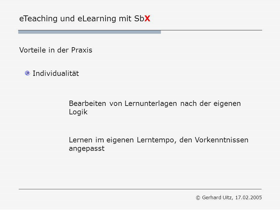 eTeaching und eLearning mit SbX © Gerhard Uitz, 17.02.2005 Individualität Vorteile in der Praxis Bearbeiten von Lernunterlagen nach der eigenen Logik Lernen im eigenen Lerntempo, den Vorkenntnissen angepasst