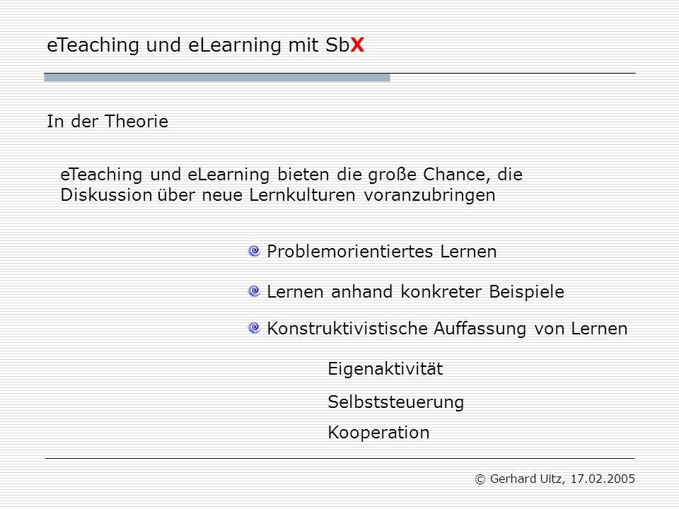 eTeaching und eLearning mit SbX © Gerhard Uitz, 17.02.2005 Nutzen von eTeaching und eLearning ist in erster Linie eine Frage der methodischen Gestaltung und des didaktischen Designs Qualitätsprodukt Bedürfnisse und Möglichkeiten der Lernenden stehen im Vordergrund Medien für sich sind nur für einen geringen Teil beim Lernerfolg ausschlaggebend