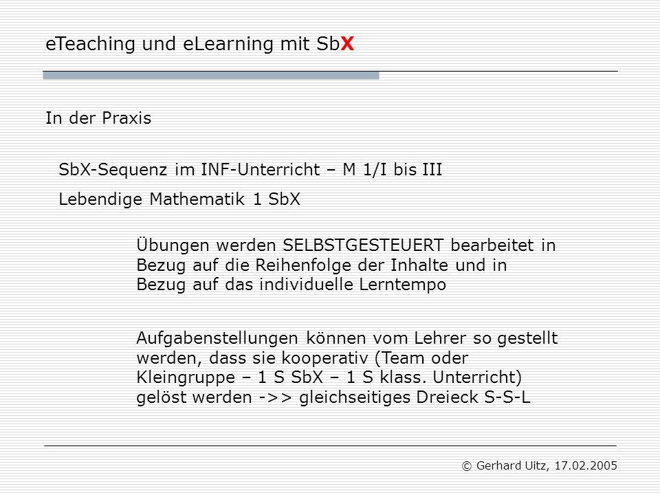 eTeaching und eLearning mit SbX © Gerhard Uitz, 17.02.2005 In der Praxis Aufgabenstellungen können vom Lehrer so gestellt werden, dass sie kooperativ (Team oder Kleingruppe – 1 S SbX – 1 S klass.