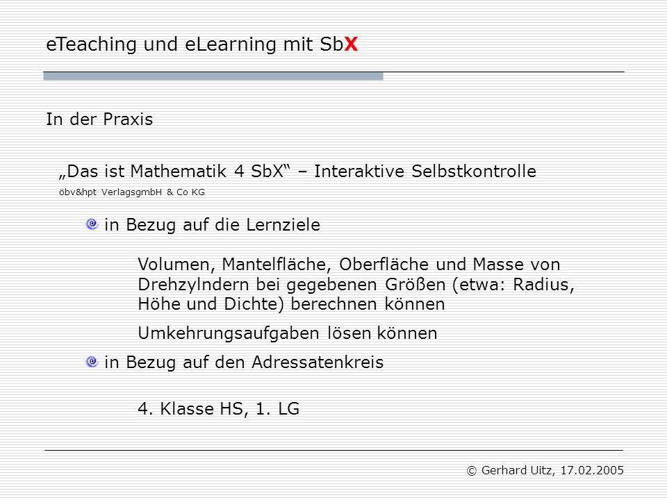 eTeaching und eLearning mit SbX © Gerhard Uitz, 17.02.2005 In der Praxis in Bezug auf die Lernziele in Bezug auf den Adressatenkreis Volumen, Mantelfläche, Oberfläche und Masse von Drehzylndern bei gegebenen Größen (etwa: Radius, Höhe und Dichte) berechnen können 4.