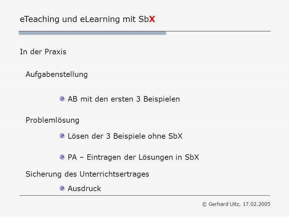 eTeaching und eLearning mit SbX © Gerhard Uitz, 17.02.2005 Aufgabenstellung AB mit den ersten 3 Beispielen Lösen der 3 Beispiele ohne SbX In der Praxis PA – Eintragen der Lösungen in SbX Ausdruck Problemlösung Sicherung des Unterrichtsertrages