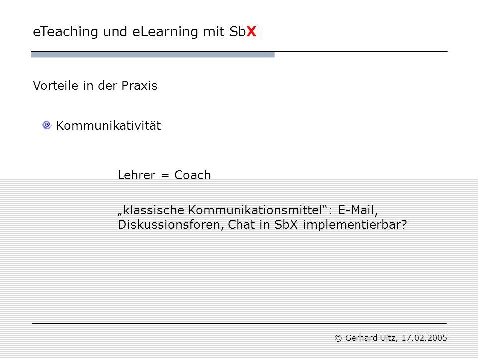 """eTeaching und eLearning mit SbX © Gerhard Uitz, 17.02.2005 Kommunikativität Vorteile in der Praxis Lehrer = Coach """"klassische Kommunikationsmittel : E-Mail, Diskussionsforen, Chat in SbX implementierbar"""