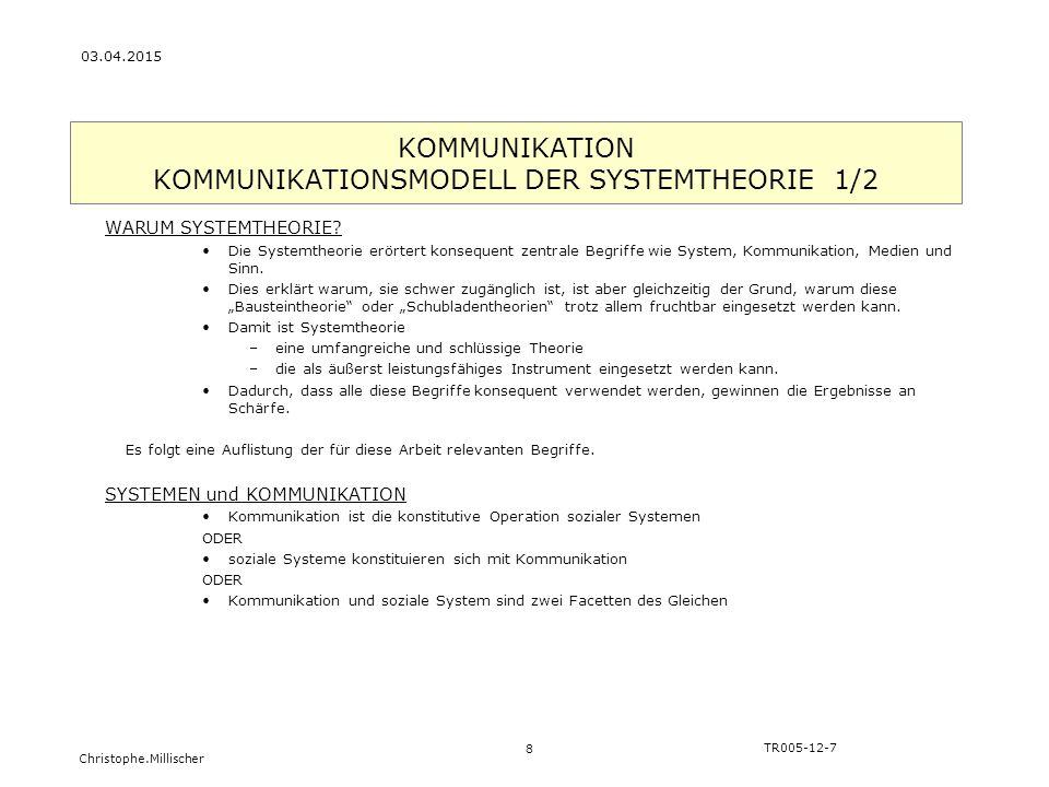Christophe.Millischer KOMMUNIKATION KOMMUNIKATIONSMODELL DER SYSTEMTHEORIE 1/2 8 TR005-12-7 03.04.2015 WARUM SYSTEMTHEORIE? Die Systemtheorie erörtert