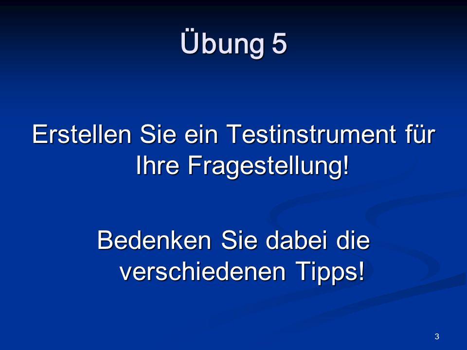 3 Übung 5 Erstellen Sie ein Testinstrument für Ihre Fragestellung! Bedenken Sie dabei die verschiedenen Tipps!